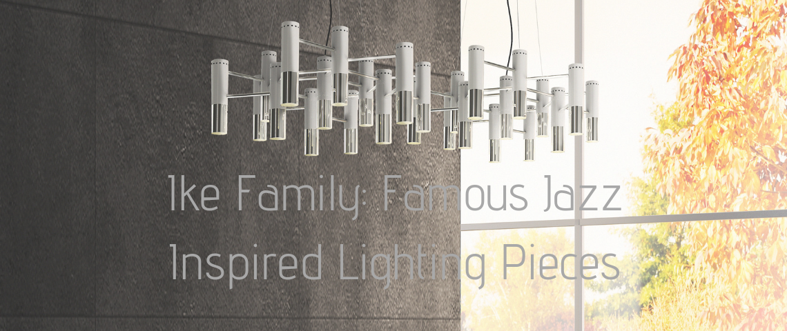 Family_ Famous Jazz Inspired Lighting Pieces ike family Ike Family: Famous Jazz Inspired Lighting Pieces Family  Famous Jazz Inspired Lighting Pieces 1140x480