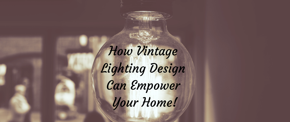 How Vintage Lighting Design Can Empower Your Home!